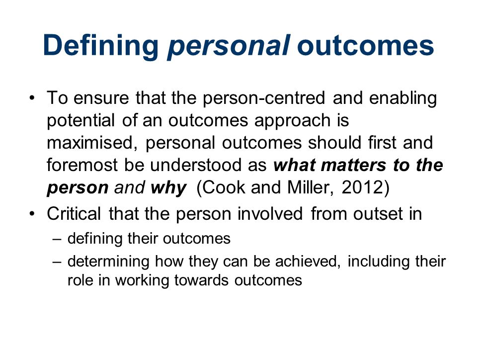 Defining personal outcomes To ensure that the person-centred and enabling potential of an outcomes approach is maximised, personal outcomes should first and foremost be understood as what matters to the person and why (Cook and Miller, 2012) Critical that the person involved from outset in –defining their outcomes –determining how they can be achieved, including their role in working towards outcomes