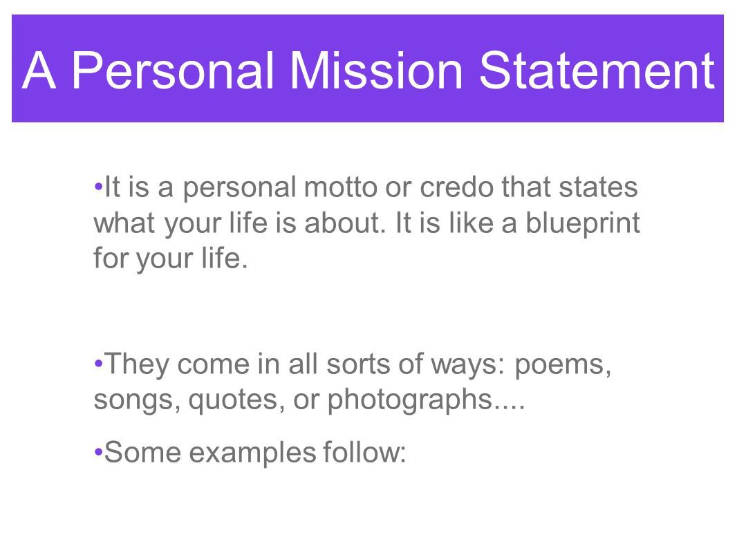 a personal mission statement it is a personal motto or credo that states what your life