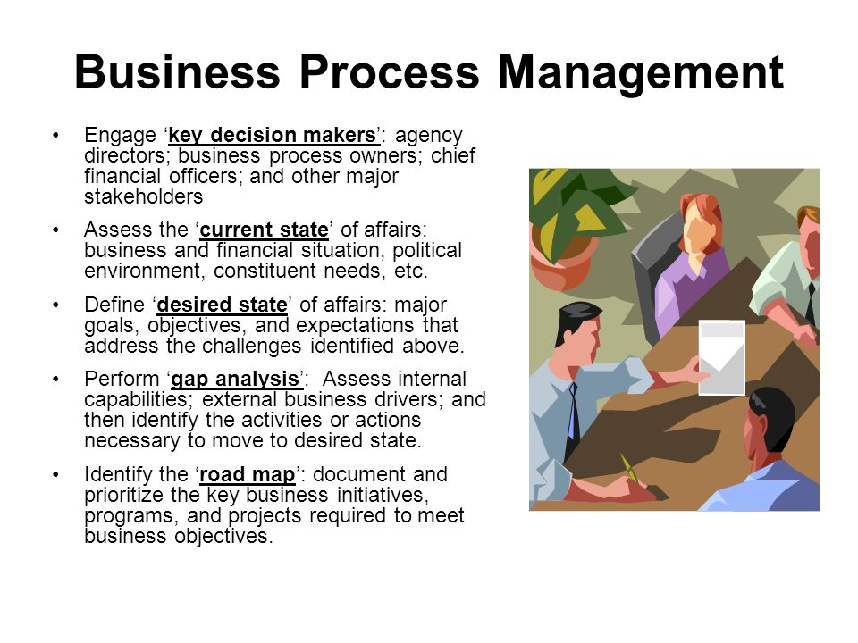 Business Process Management Engage 'key decision makers': agency directors; business process owners; chief financial officers; and other major stakeholders Assess the 'current state' of affairs: business and financial situation, political environment, constituent needs, etc.