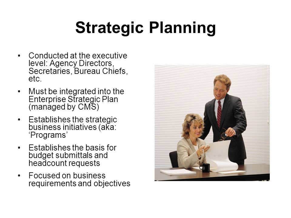 Strategic Planning Conducted at the executive level: Agency Directors, Secretaries, Bureau Chiefs, etc.