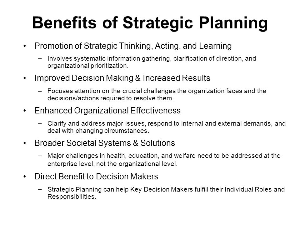 Benefits of Strategic Planning Promotion of Strategic Thinking, Acting, and Learning –Involves systematic information gathering, clarification of direction, and organizational prioritization.