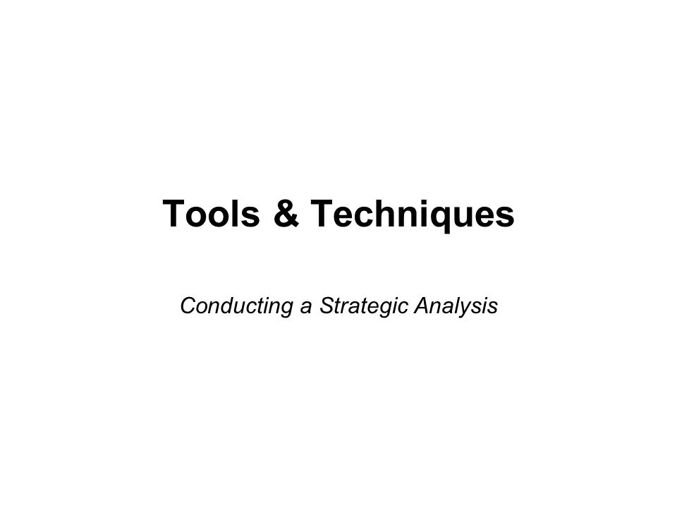 Tools & Techniques Conducting a Strategic Analysis