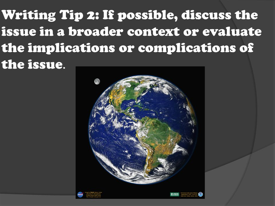 Writing Tip 2: If possible, discuss the issue in a broader context or evaluate the implications or complications of the issue.