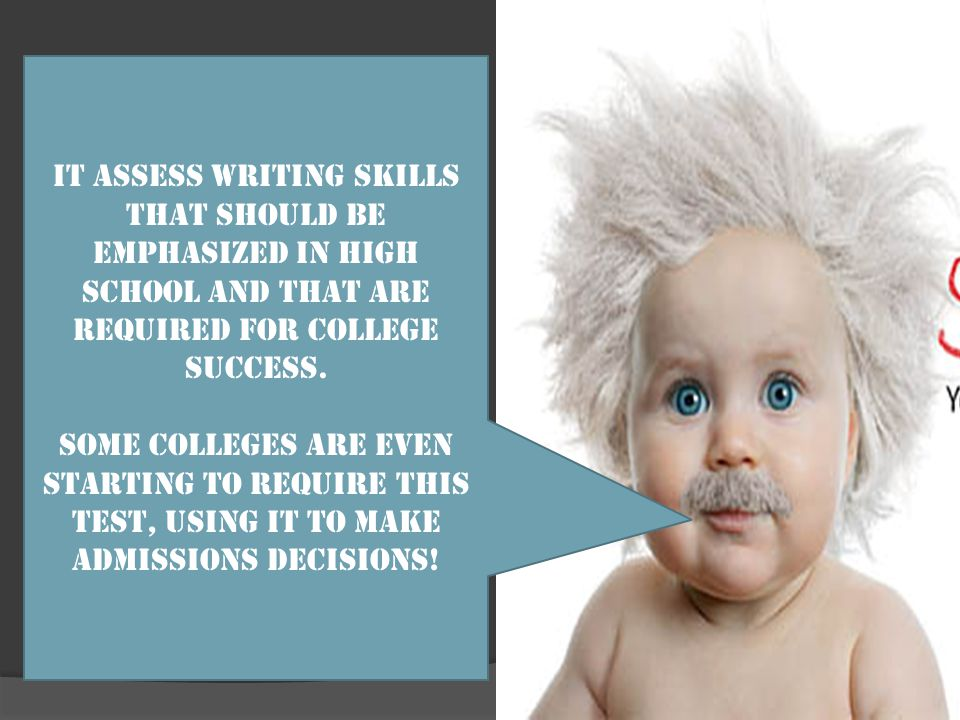 It assess writing skills that should be emphasized in high school and that are required for college success.