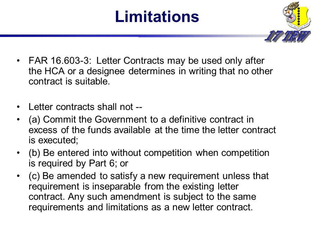 Limitations FAR : Letter Contracts may be used only after the HCA or a designee determines in writing that no other contract is suitable.