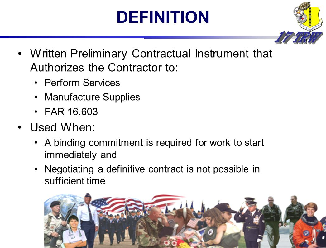 DEFINITION Written Preliminary Contractual Instrument that Authorizes the Contractor to: Perform Services Manufacture Supplies FAR Used When: A binding commitment is required for work to start immediately and Negotiating a definitive contract is not possible in sufficient time