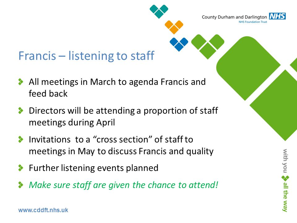 Francis – listening to staff All meetings in March to agenda Francis and feed back Directors will be attending a proportion of staff meetings during April Invitations to a cross section of staff to meetings in May to discuss Francis and quality Further listening events planned Make sure staff are given the chance to attend!