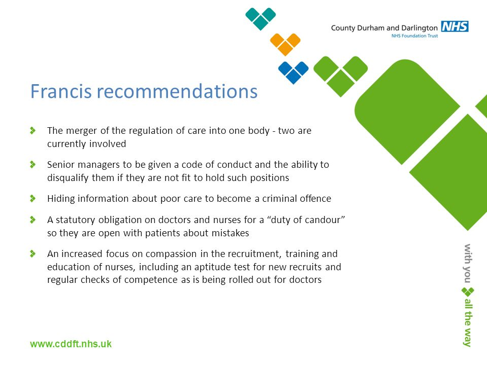 Francis recommendations The merger of the regulation of care into one body - two are currently involved Senior managers to be given a code of conduct and the ability to disqualify them if they are not fit to hold such positions Hiding information about poor care to become a criminal offence A statutory obligation on doctors and nurses for a duty of candour so they are open with patients about mistakes An increased focus on compassion in the recruitment, training and education of nurses, including an aptitude test for new recruits and regular checks of competence as is being rolled out for doctors