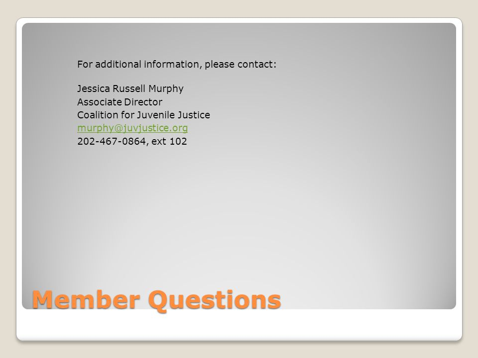 Member Questions For additional information, please contact: Jessica Russell Murphy Associate Director Coalition for Juvenile Justice , ext 102