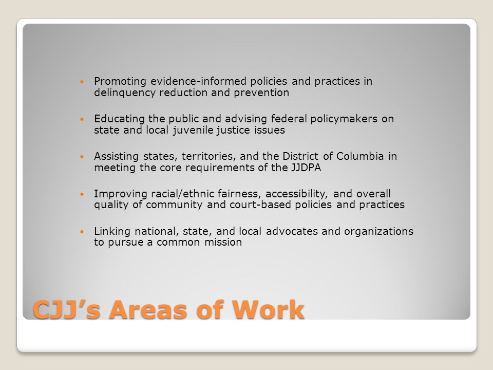 CJJ's Areas of Work Promoting evidence-informed policies and practices in delinquency reduction and prevention Educating the public and advising federal policymakers on state and local juvenile justice issues Assisting states, territories, and the District of Columbia in meeting the core requirements of the JJDPA Improving racial/ethnic fairness, accessibility, and overall quality of community and court-based policies and practices Linking national, state, and local advocates and organizations to pursue a common mission