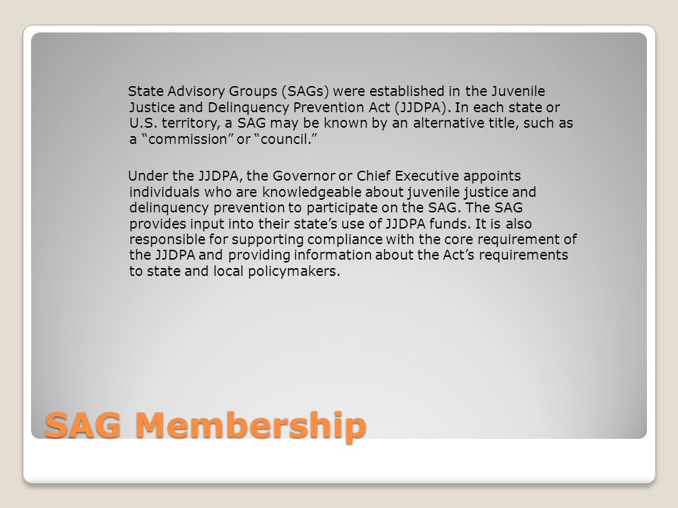 SAG Membership State Advisory Groups (SAGs) were established in the Juvenile Justice and Delinquency Prevention Act (JJDPA).