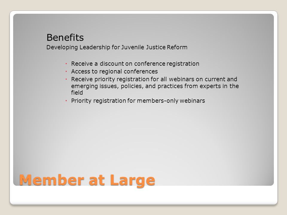 Member at Large Benefits Developing Leadership for Juvenile Justice Reform  Receive a discount on conference registration  Access to regional conferences  Receive priority registration for all webinars on current and emerging issues, policies, and practices from experts in the field  Priority registration for members-only webinars