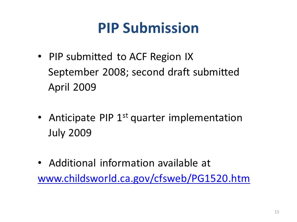 PIP Submission PIP submitted to ACF Region IX September 2008; second draft submitted April 2009 Anticipate PIP 1 st quarter implementation July 2009 Additional information available at   15