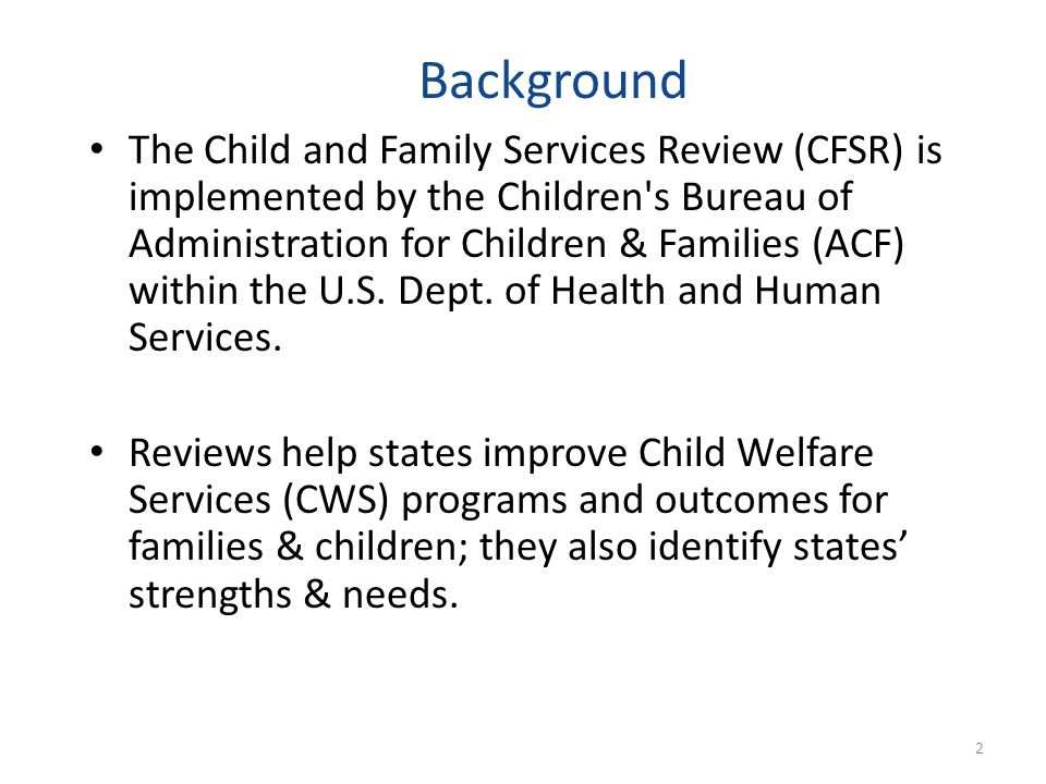 The Child and Family Services Review (CFSR) is implemented by the Children s Bureau of Administration for Children & Families (ACF) within the U.S.