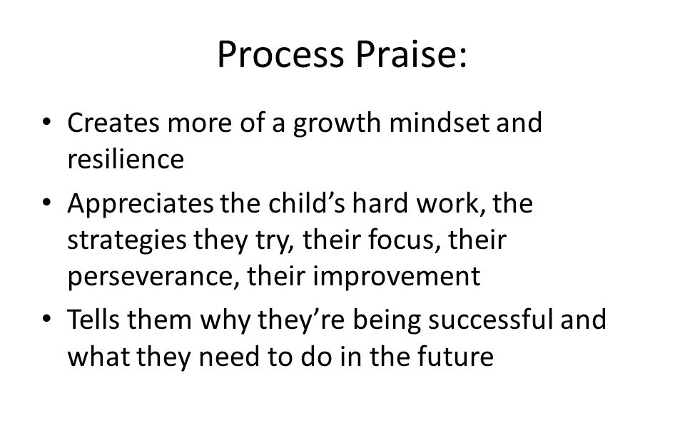 Process Praise: Creates more of a growth mindset and resilience Appreciates the child's hard work, the strategies they try, their focus, their perseverance, their improvement Tells them why they're being successful and what they need to do in the future