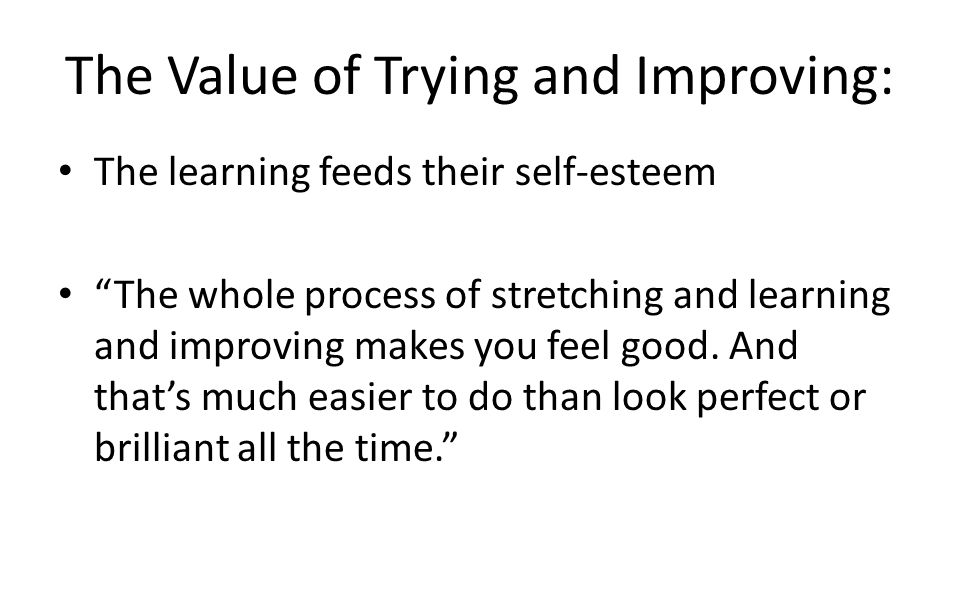 The Value of Trying and Improving: The learning feeds their self-esteem The whole process of stretching and learning and improving makes you feel good.
