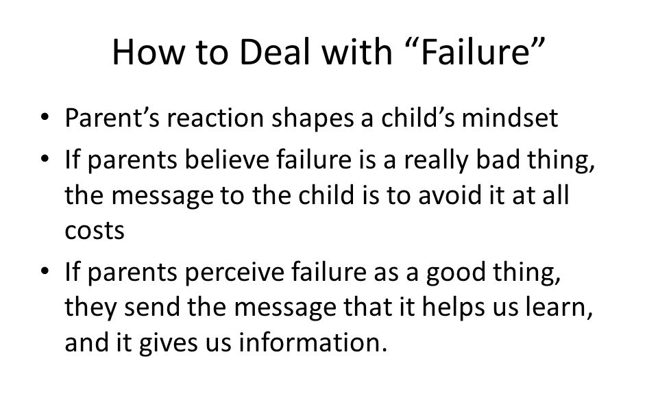 How to Deal with Failure Parent's reaction shapes a child's mindset If parents believe failure is a really bad thing, the message to the child is to avoid it at all costs If parents perceive failure as a good thing, they send the message that it helps us learn, and it gives us information.