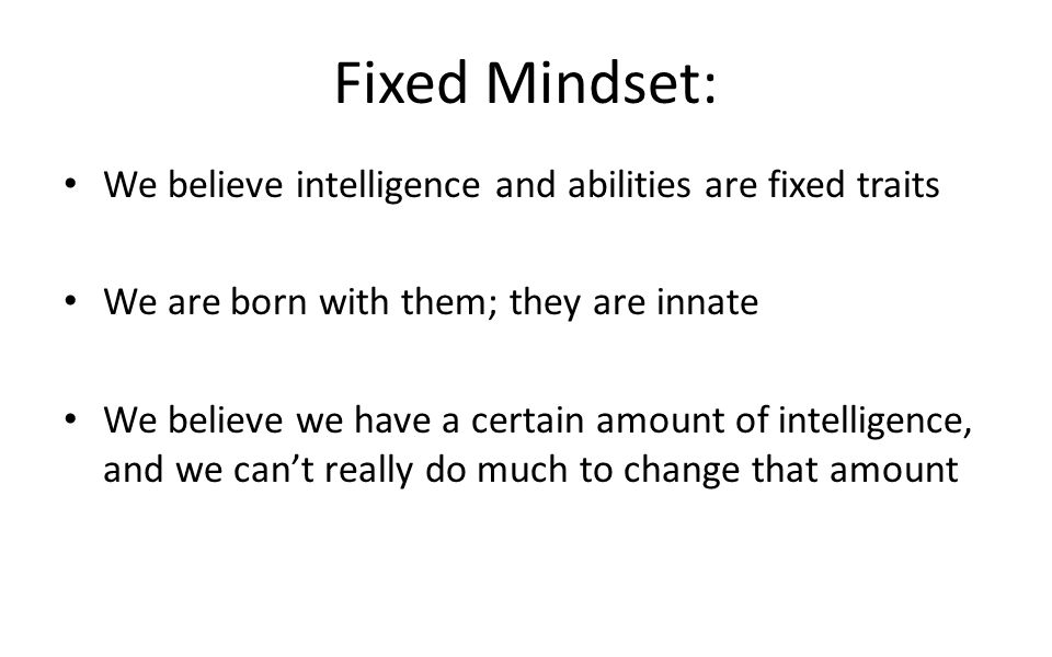 Fixed Mindset: We believe intelligence and abilities are fixed traits We are born with them; they are innate We believe we have a certain amount of intelligence, and we can't really do much to change that amount