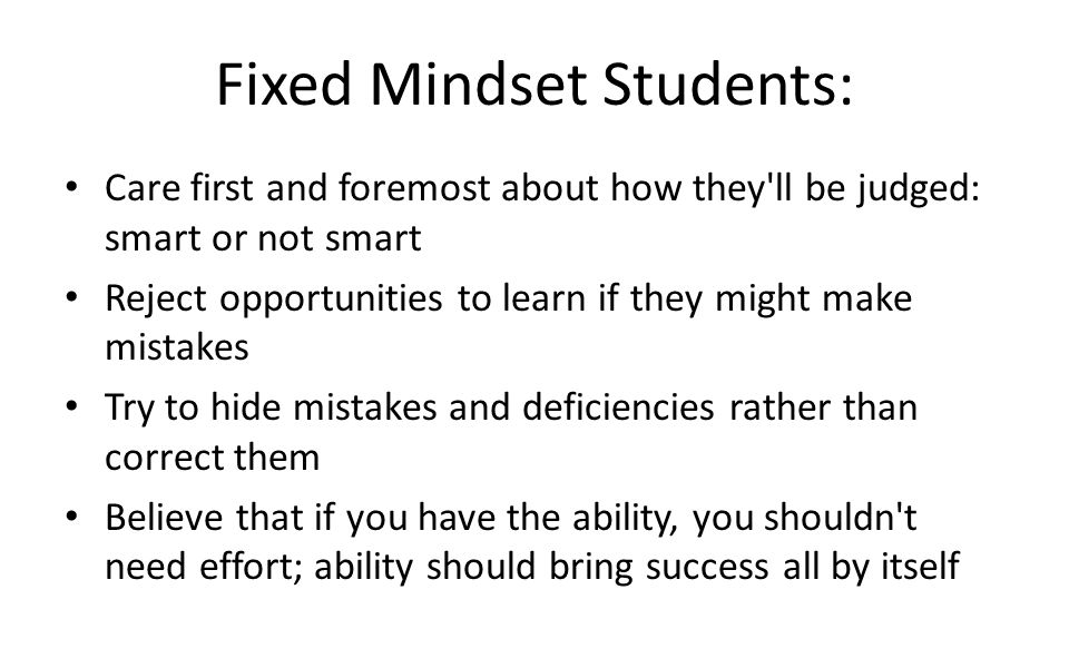 Fixed Mindset Students: Care first and foremost about how they ll be judged: smart or not smart Reject opportunities to learn if they might make mistakes Try to hide mistakes and deficiencies rather than correct them Believe that if you have the ability, you shouldn t need effort; ability should bring success all by itself