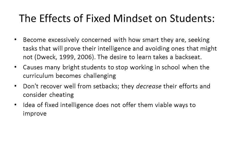 The Effects of Fixed Mindset on Students: Become excessively concerned with how smart they are, seeking tasks that will prove their intelligence and avoiding ones that might not (Dweck, 1999, 2006).