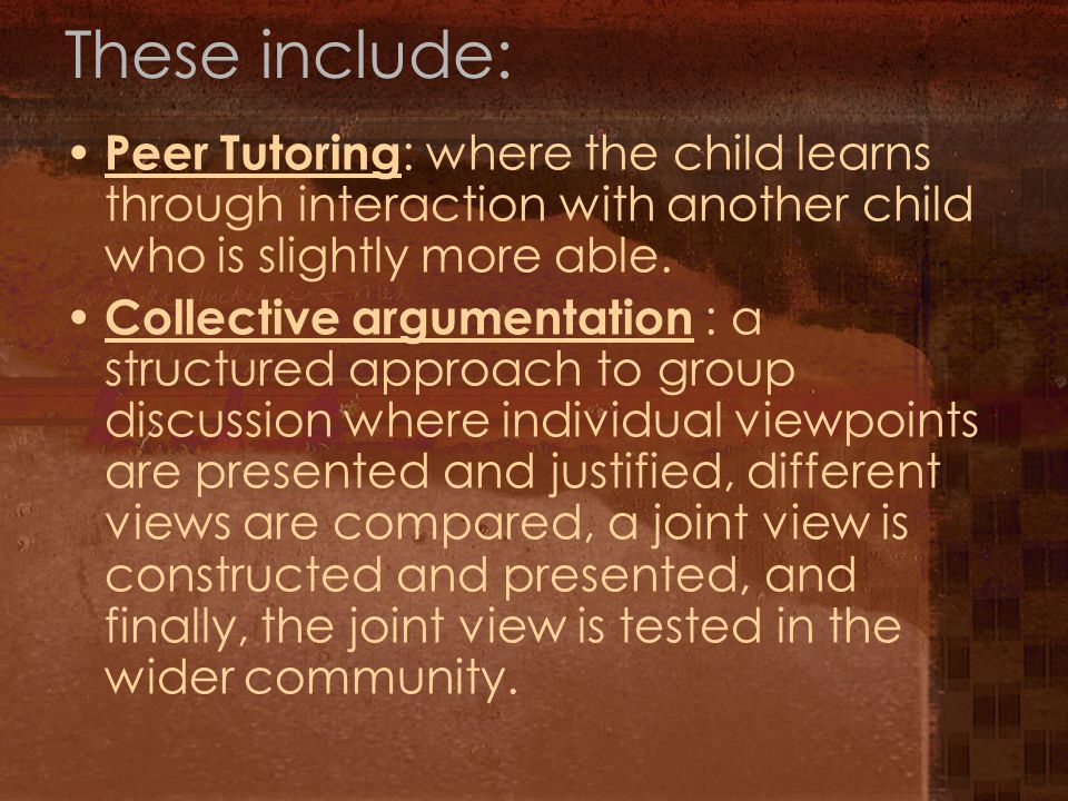 These include: Peer Tutoring : where the child learns through interaction with another child who is slightly more able.
