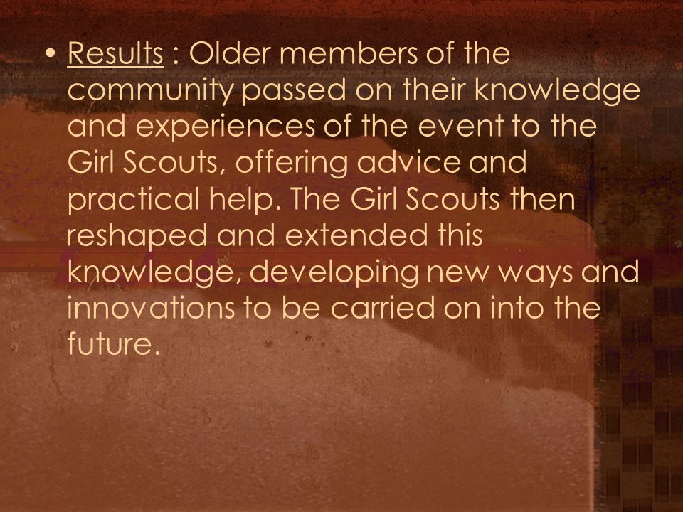 Results : Older members of the community passed on their knowledge and experiences of the event to the Girl Scouts, offering advice and practical help.