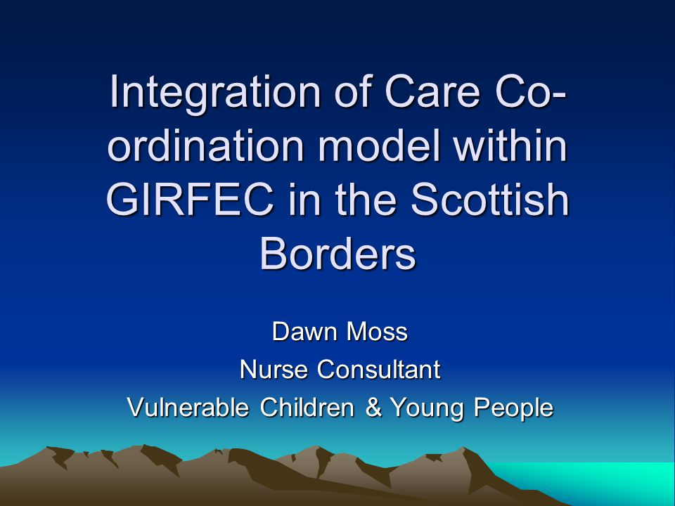 Integration of Care Co- ordination model within GIRFEC in the Scottish Borders Dawn Moss Nurse Consultant Vulnerable Children & Young People