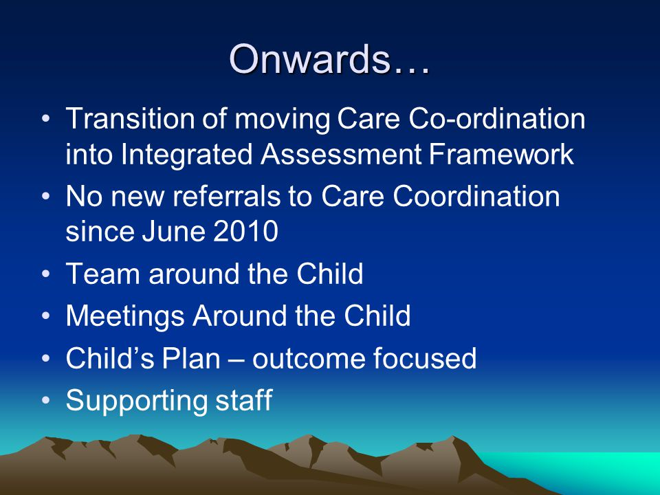Onwards… Transition of moving Care Co-ordination into Integrated Assessment Framework No new referrals to Care Coordination since June 2010 Team around the Child Meetings Around the Child Child's Plan – outcome focused Supporting staff