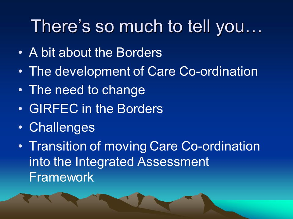 There's so much to tell you… A bit about the Borders The development of Care Co-ordination The need to change GIRFEC in the Borders Challenges Transition of moving Care Co-ordination into the Integrated Assessment Framework