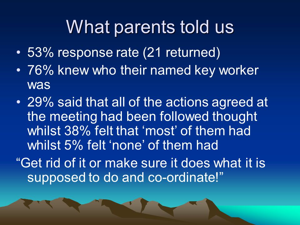 What parents told us 53% response rate (21 returned) 76% knew who their named key worker was 29% said that all of the actions agreed at the meeting had been followed thought whilst 38% felt that 'most' of them had whilst 5% felt 'none' of them had Get rid of it or make sure it does what it is supposed to do and co-ordinate!