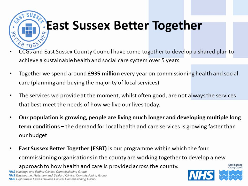 CCGs and East Sussex County Council have come together to develop a shared plan to achieve a sustainable health and social care system over 5 years Together we spend around £935 million every year on commissioning health and social care (planning and buying the majority of local services) The services we provide at the moment, whilst often good, are not always the services that best meet the needs of how we live our lives today.