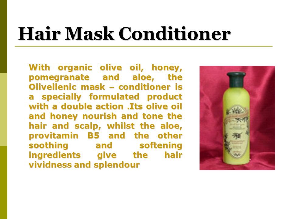 Hair Mask Conditioner With organic olive oil, honey, pomegranate and aloe, the Olivellenic mask – conditioner is a specially formulated product with a double action.Its olive oil and honey nourish and tone the hair and scalp, whilst the aloe, provitamin B5 and the other soothing and softening ingredients give the hair vividness and splendour With organic olive oil, honey, pomegranate and aloe, the Olivellenic mask – conditioner is a specially formulated product with a double action.Its olive oil and honey nourish and tone the hair and scalp, whilst the aloe, provitamin B5 and the other soothing and softening ingredients give the hair vividness and splendour