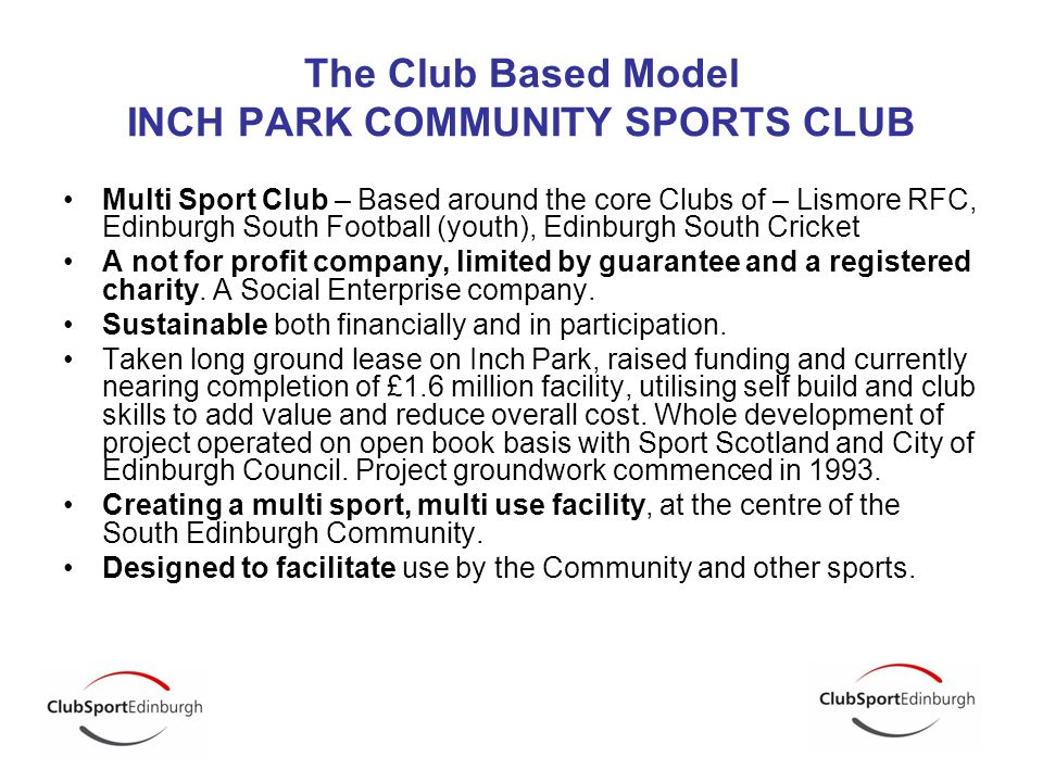The Club Based Model INCH PARK COMMUNITY SPORTS CLUB Multi Sport Club – Based around the core Clubs of – Lismore RFC, Edinburgh South Football (youth), Edinburgh South Cricket A not for profit company, limited by guarantee and a registered charity.