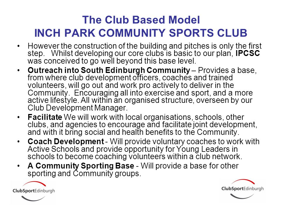 The Club Based Model INCH PARK COMMUNITY SPORTS CLUB However the construction of the building and pitches is only the first step.
