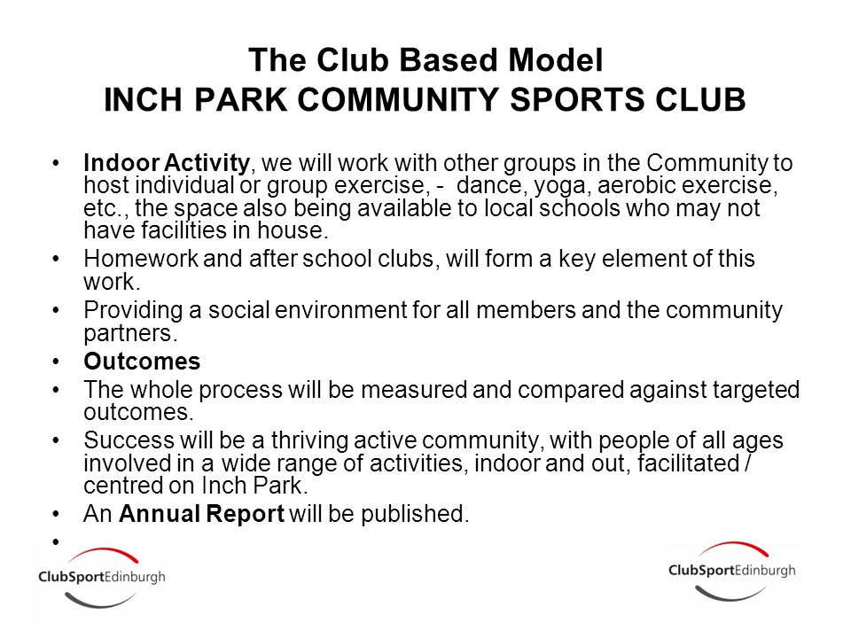 The Club Based Model INCH PARK COMMUNITY SPORTS CLUB Indoor Activity, we will work with other groups in the Community to host individual or group exercise, - dance, yoga, aerobic exercise, etc., the space also being available to local schools who may not have facilities in house.