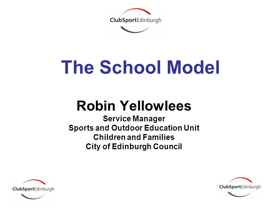 Robin Yellowlees Service Manager Sports and Outdoor Education Unit Children and Families City of Edinburgh Council The School Model