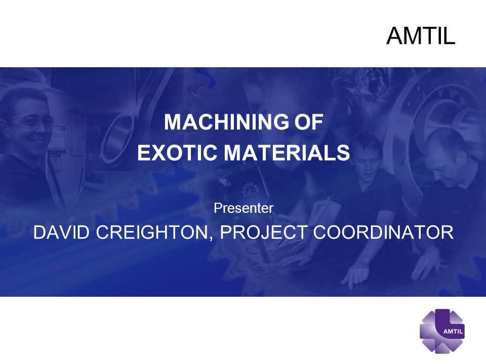 AMTIL MACHINING OF EXOTIC MATERIALS Presenter DAVID CREIGHTON, PROJECT COORDINATOR