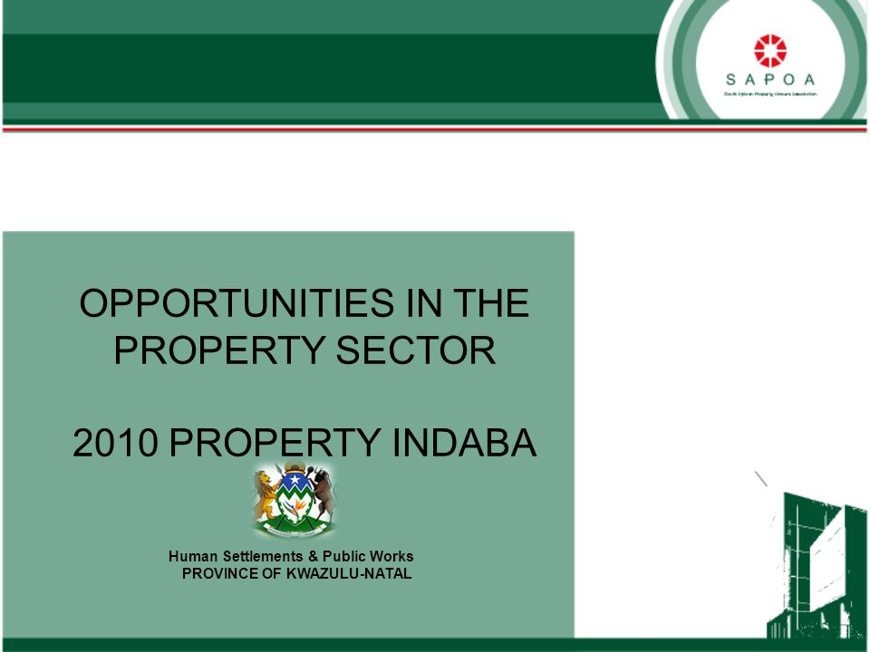 OPPORTUNITIES IN THE PROPERTY SECTOR 2010 PROPERTY INDABA Human Settlements & Public Works PROVINCE OF KWAZULU-NATAL