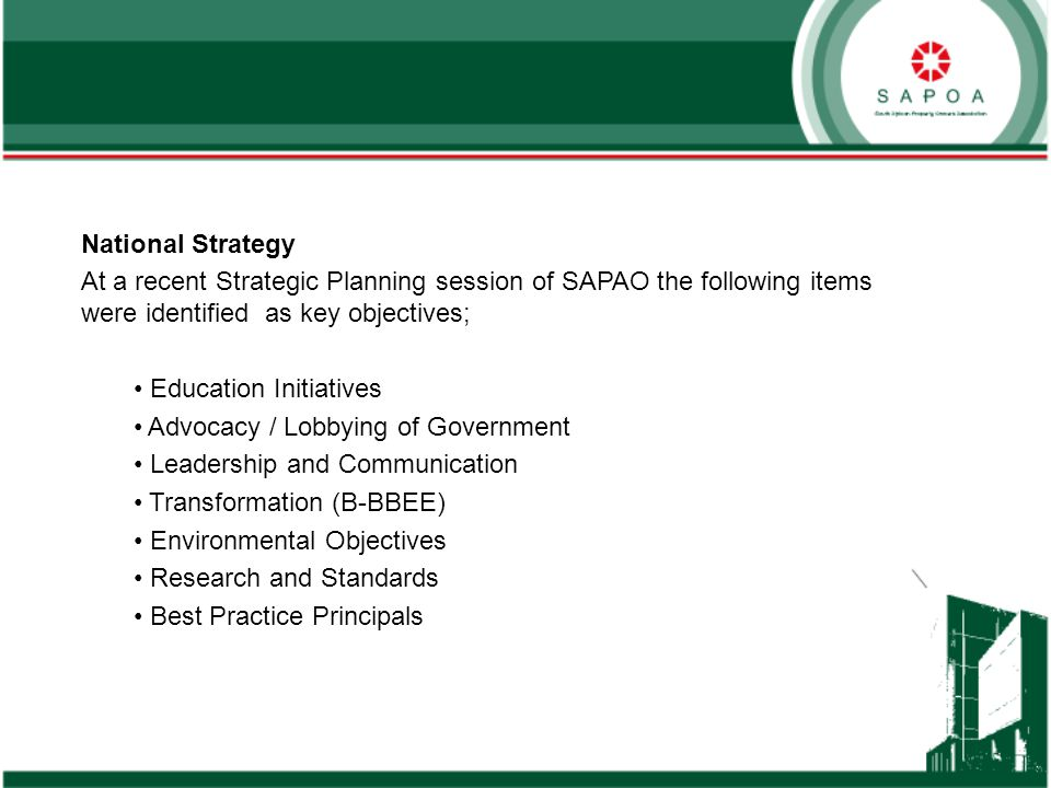 National Strategy At a recent Strategic Planning session of SAPAO the following items were identified as key objectives; Education Initiatives Advocacy / Lobbying of Government Leadership and Communication Transformation (B-BBEE) Environmental Objectives Research and Standards Best Practice Principals