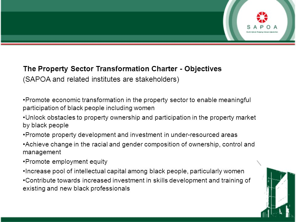 The Property Sector Transformation Charter - Objectives (SAPOA and related institutes are stakeholders) Promote economic transformation in the property sector to enable meaningful participation of black people including women Unlock obstacles to property ownership and participation in the property market by black people Promote property development and investment in under-resourced areas Achieve change in the racial and gender composition of ownership, control and management Promote employment equity Increase pool of intellectual capital among black people, particularly women Contribute towards increased investment in skills development and training of existing and new black professionals
