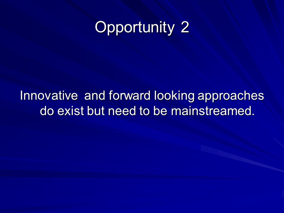 Innovative and forward looking approaches do exist but need to be mainstreamed. Opportunity 2