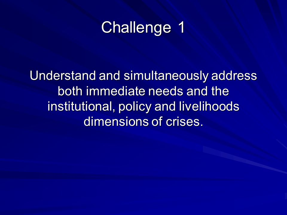 Challenge 1 Understand and simultaneously address both immediate needs and the institutional, policy and livelihoods dimensions of crises.