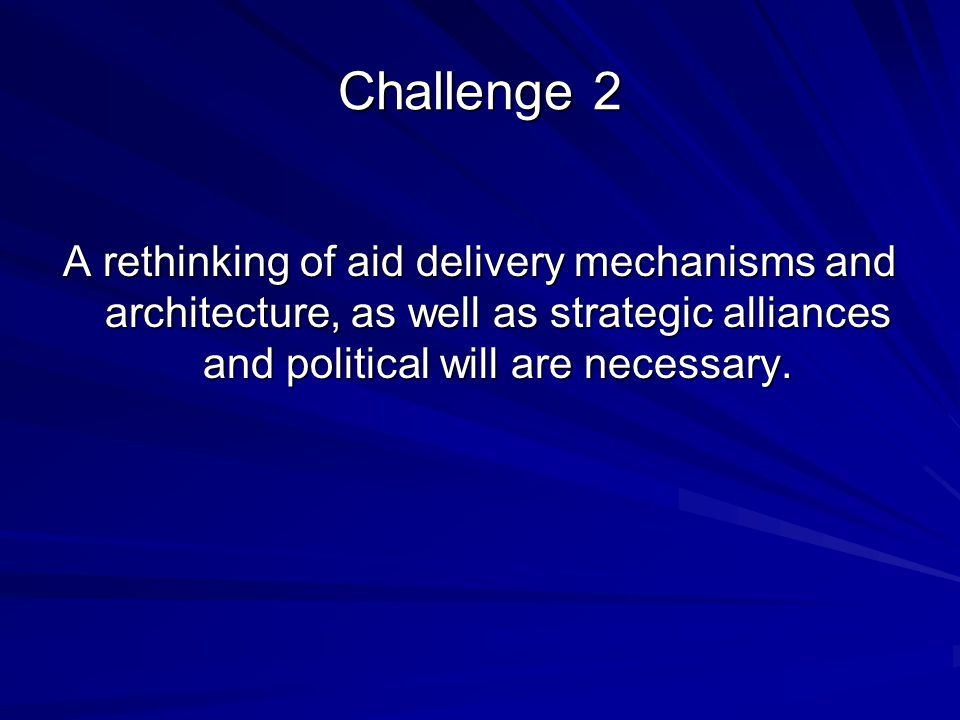Challenge 2 A rethinking of aid delivery mechanisms and architecture, as well as strategic alliances and political will are necessary.