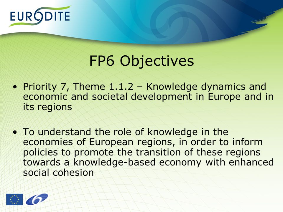 FP6 Objectives Priority 7, Theme – Knowledge dynamics and economic and societal development in Europe and in its regions To understand the role of knowledge in the economies of European regions, in order to inform policies to promote the transition of these regions towards a knowledge-based economy with enhanced social cohesion