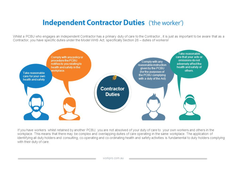 Whilst a PCBU who engages an Independent Contractor has a primary duty of care to the Contractor., it is just as important to be aware that as a Contractor, you have specific duties under the Model WHS Act, specifically Section 28 – duties of workers.