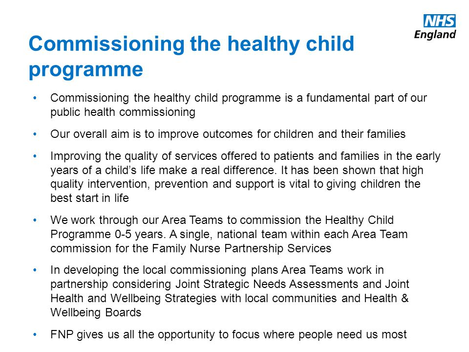 Commissioning the healthy child programme Commissioning the healthy child programme is a fundamental part of our public health commissioning Our overall aim is to improve outcomes for children and their families Improving the quality of services offered to patients and families in the early years of a child's life make a real difference.