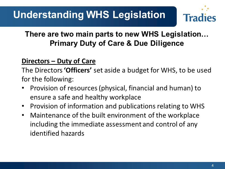 4 Understanding WHS Legislation There are two main parts to new WHS Legislation… Primary Duty of Care & Due Diligence Directors – Duty of Care The Directors 'Officers' set aside a budget for WHS, to be used for the following: Provision of resources (physical, financial and human) to ensure a safe and healthy workplace Provision of information and publications relating to WHS Maintenance of the built environment of the workplace including the immediate assessment and control of any identified hazards