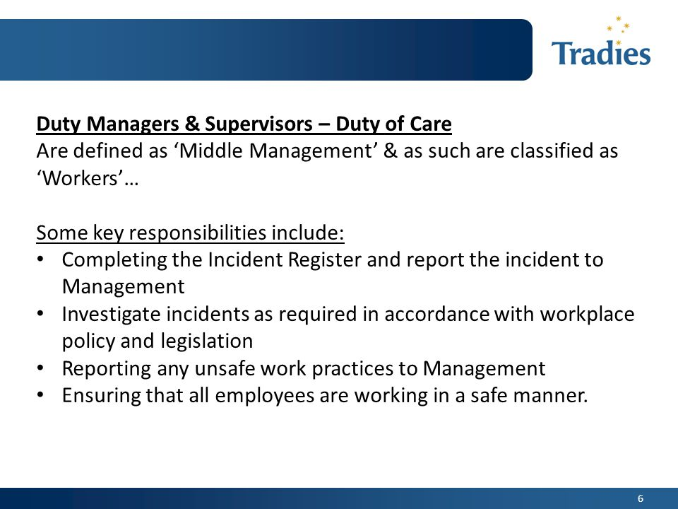 6 Duty Managers & Supervisors – Duty of Care Are defined as 'Middle Management' & as such are classified as 'Workers'… Some key responsibilities include: Completing the Incident Register and report the incident to Management Investigate incidents as required in accordance with workplace policy and legislation Reporting any unsafe work practices to Management Ensuring that all employees are working in a safe manner.