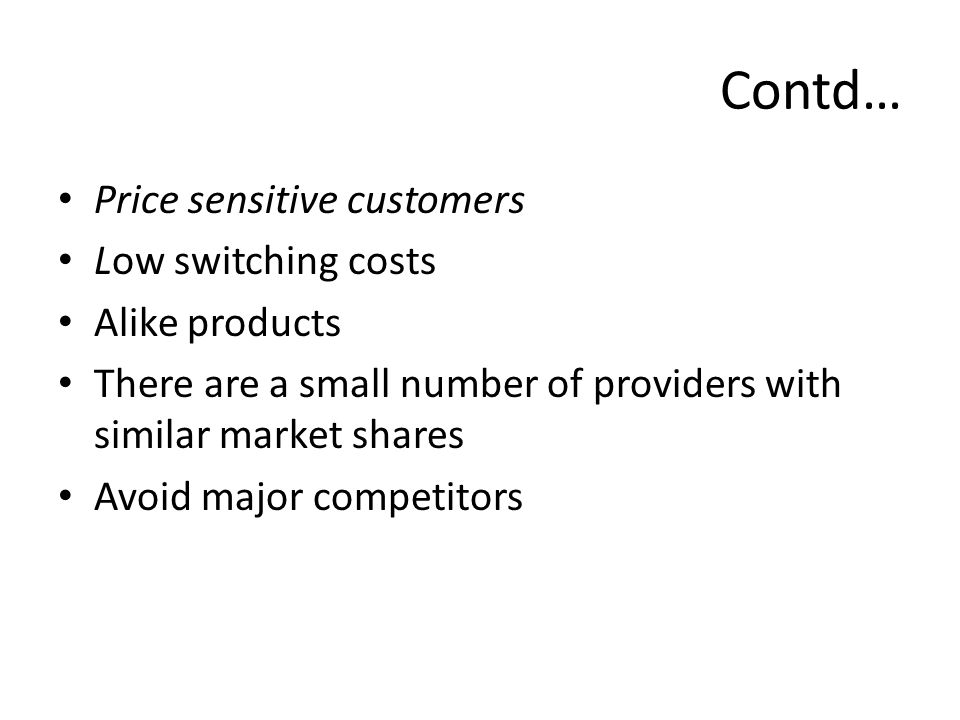 Contd… Price sensitive customers Low switching costs Alike products There are a small number of providers with similar market shares Avoid major competitors