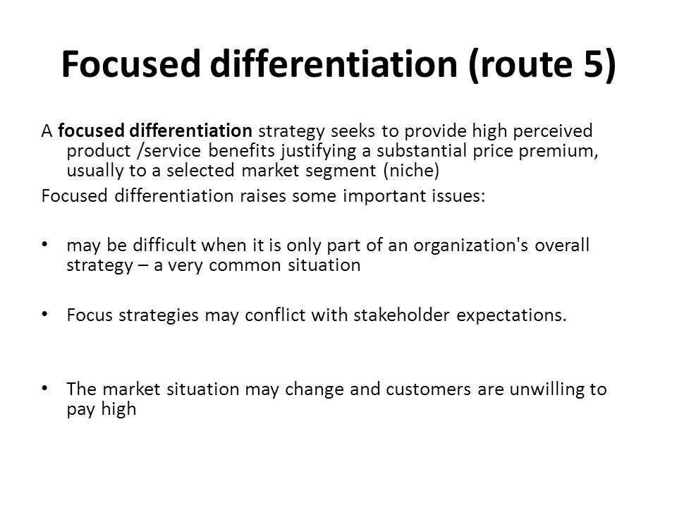Focused differentiation (route 5) A focused differentiation strategy seeks to provide high perceived product /service benefits justifying a substantial price premium, usually to a selected market segment (niche) Focused differentiation raises some important issues: may be difficult when it is only part of an organization s overall strategy – a very common situation Focus strategies may conflict with stakeholder expectations.